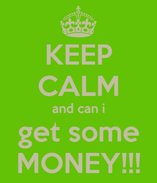 KEEP CALM and can i get some MONEY!!!
