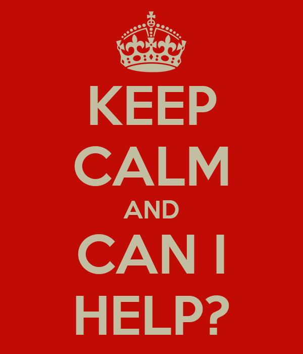 KEEP CALM AND CAN I HELP?