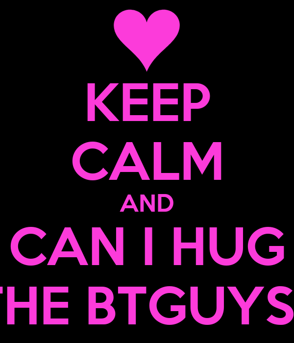 KEEP CALM AND CAN I HUG THE BTGUYS?
