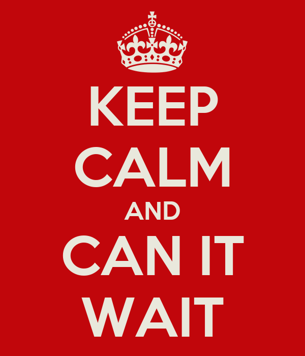 KEEP CALM AND CAN IT WAIT