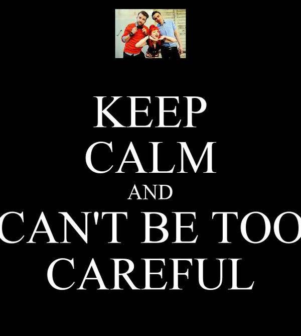 KEEP CALM AND CAN'T BE TOO CAREFUL