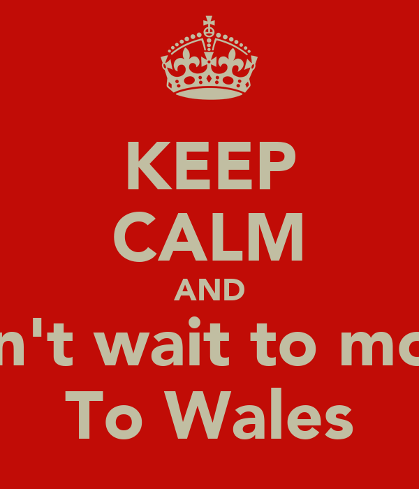 KEEP CALM AND Can't wait to move To Wales