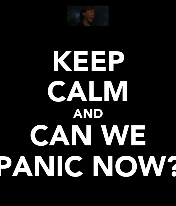 KEEP CALM AND CAN WE PANIC NOW?
