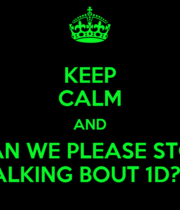 KEEP CALM AND CAN WE PLEASE STOP TALKING BOUT 1D?!?!
