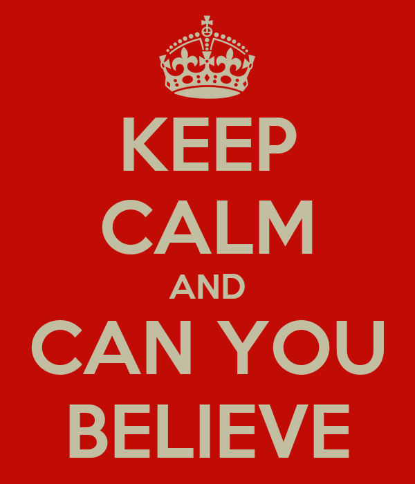 KEEP CALM AND CAN YOU BELIEVE