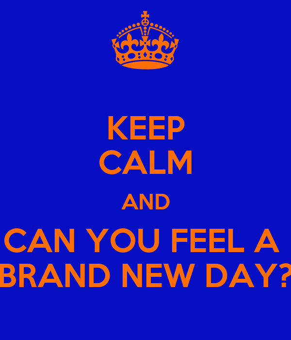 KEEP CALM AND CAN YOU FEEL A  BRAND NEW DAY?
