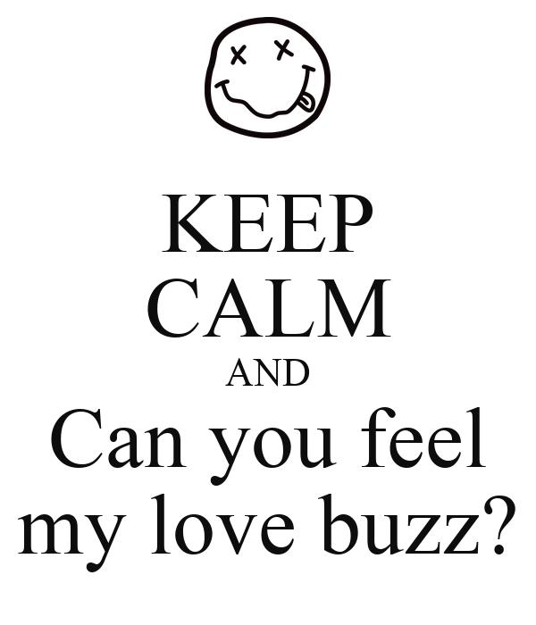 KEEP CALM AND Can you feel my love buzz?