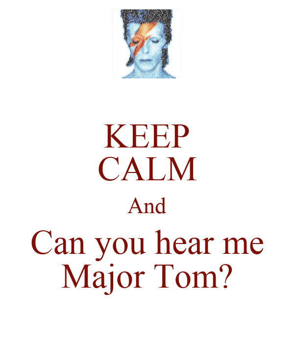 KEEP CALM And Can you hear me Major Tom?