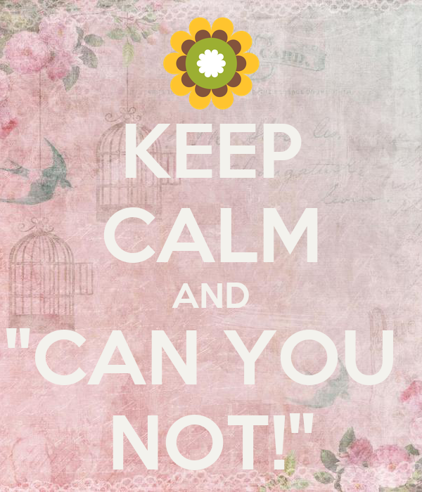 """KEEP CALM AND """"CAN YOU  NOT!"""""""