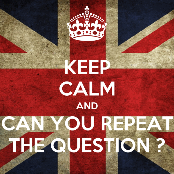 KEEP CALM AND CAN YOU REPEAT THE QUESTION ?