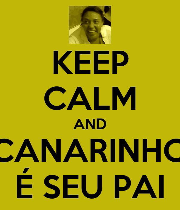 KEEP CALM AND CANARINHO É SEU PAI