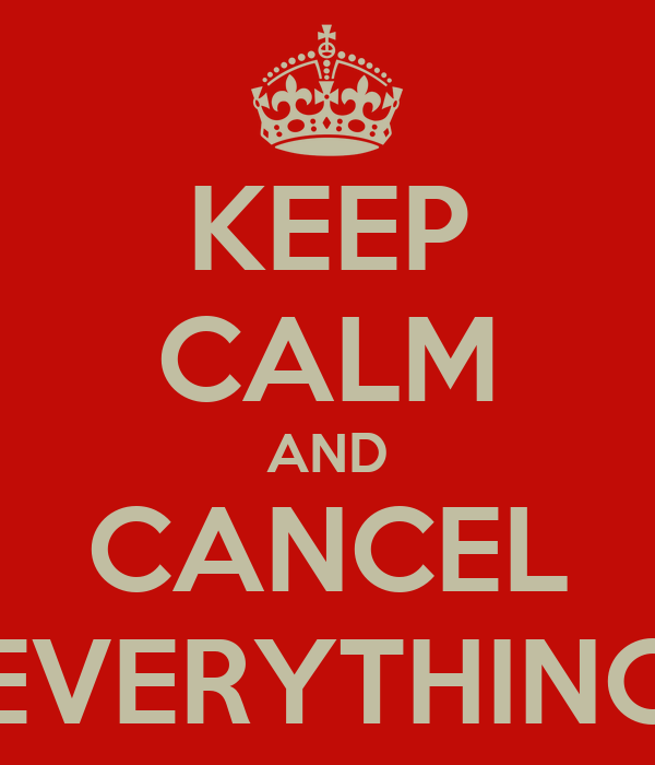 KEEP CALM AND CANCEL EVERYTHING