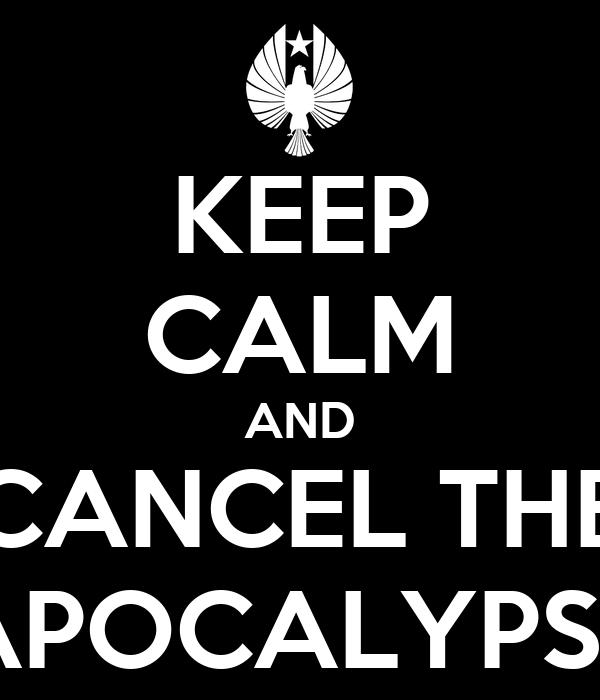 KEEP CALM AND CANCEL THE APOCALYPSE