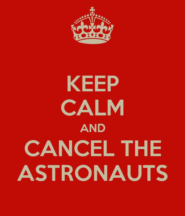 KEEP CALM AND CANCEL THE ASTRONAUTS