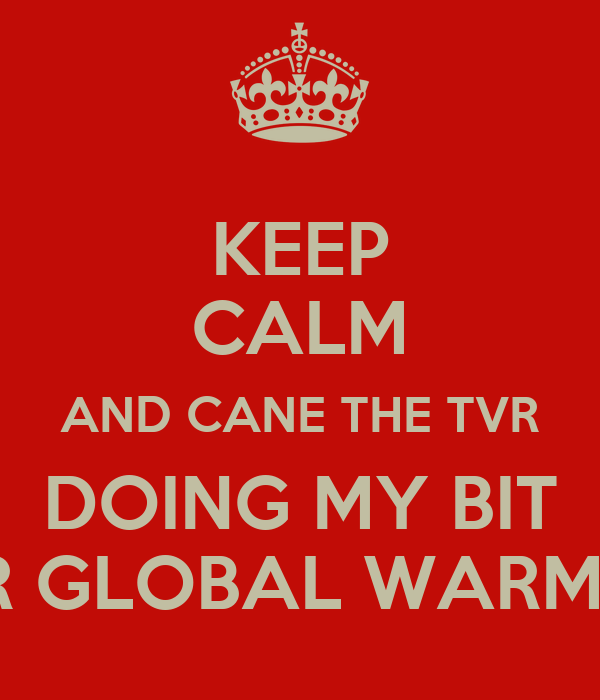 KEEP CALM AND CANE THE TVR DOING MY BIT FOR GLOBAL WARMING