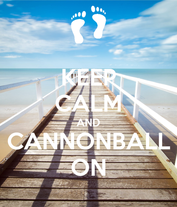 KEEP CALM AND CANNONBALL ON