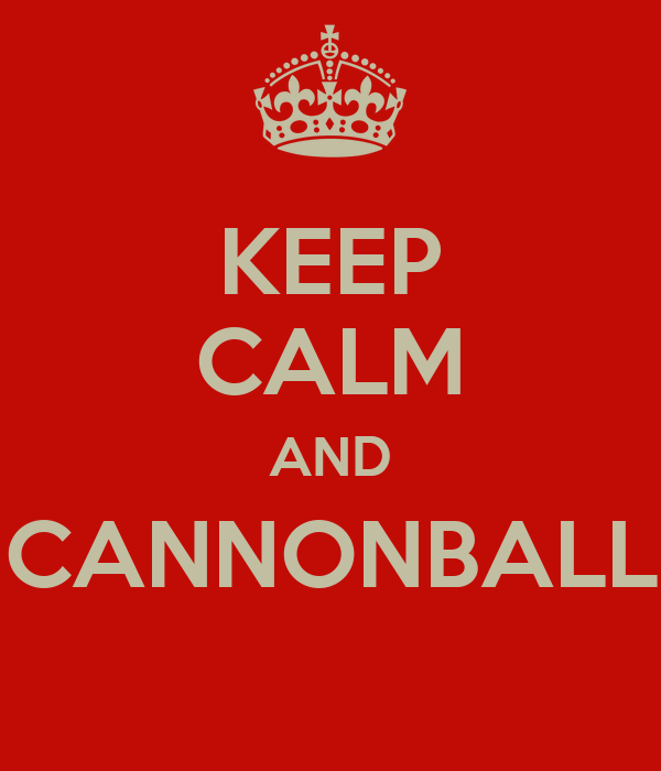 KEEP CALM AND CANNONBALL
