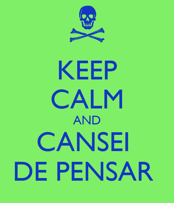 KEEP CALM AND CANSEI  DE PENSAR