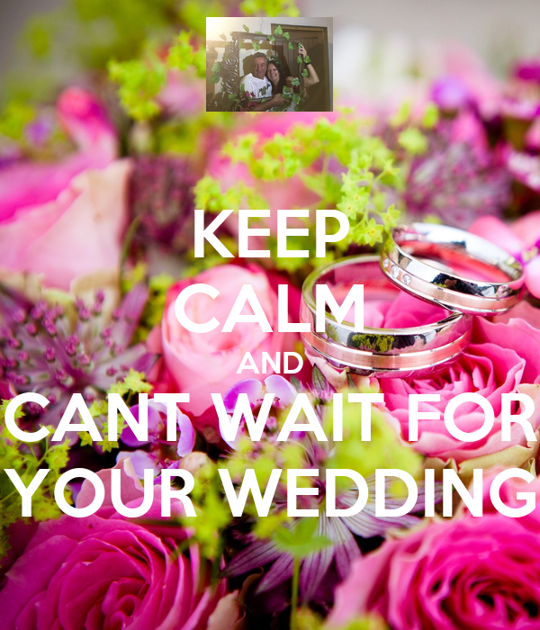 KEEP CALM AND CANT WAIT FOR YOUR WEDDING