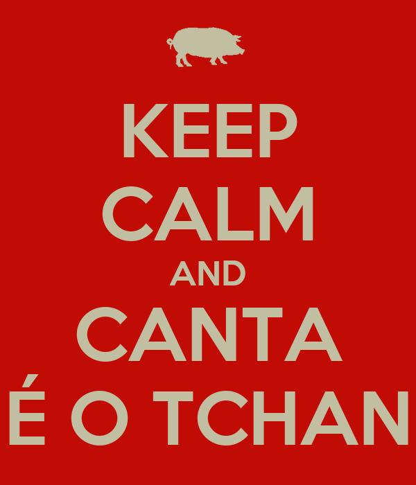KEEP CALM AND CANTA É O TCHAN