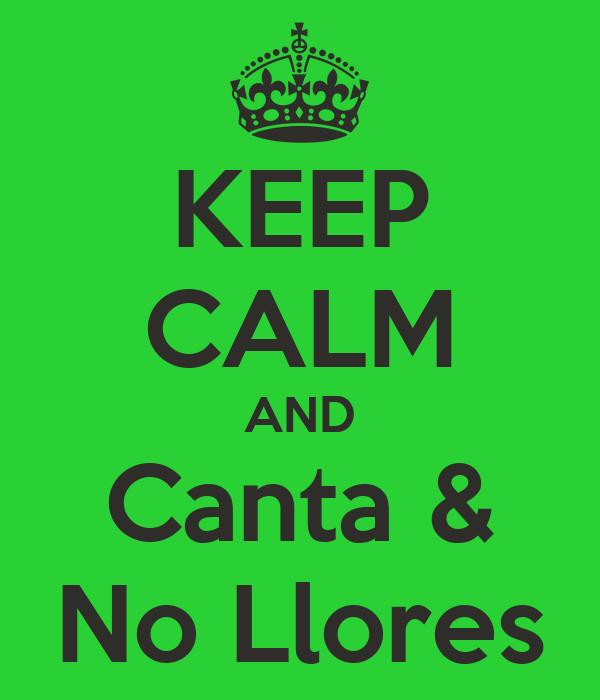 KEEP CALM AND Canta & No Llores