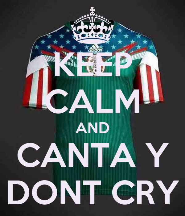 KEEP CALM AND CANTA Y DONT CRY