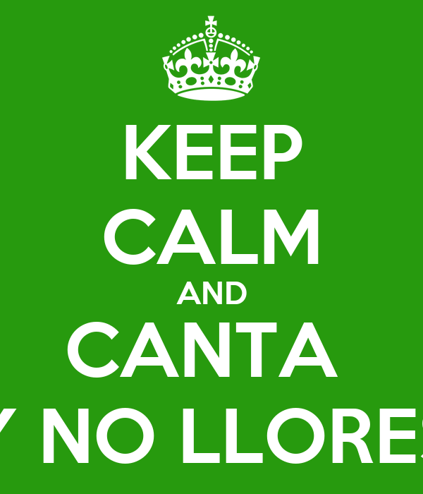 KEEP CALM AND CANTA  Y NO LLORES