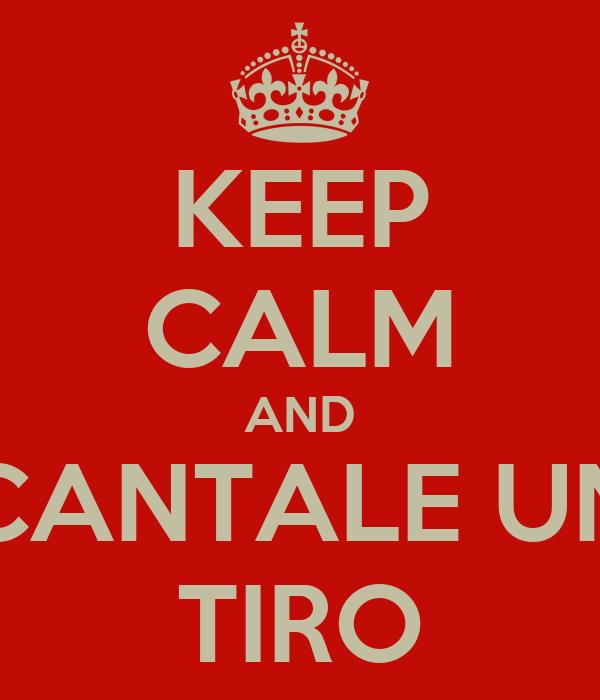 KEEP CALM AND CANTALE UN TIRO