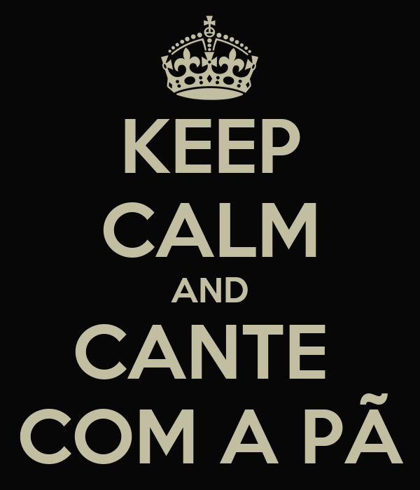 KEEP CALM AND CANTE  COM A PÃ