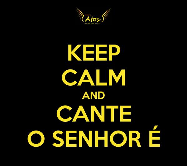 KEEP CALM AND CANTE O SENHOR É