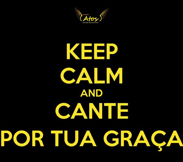 KEEP CALM AND CANTE POR TUA GRAÇA