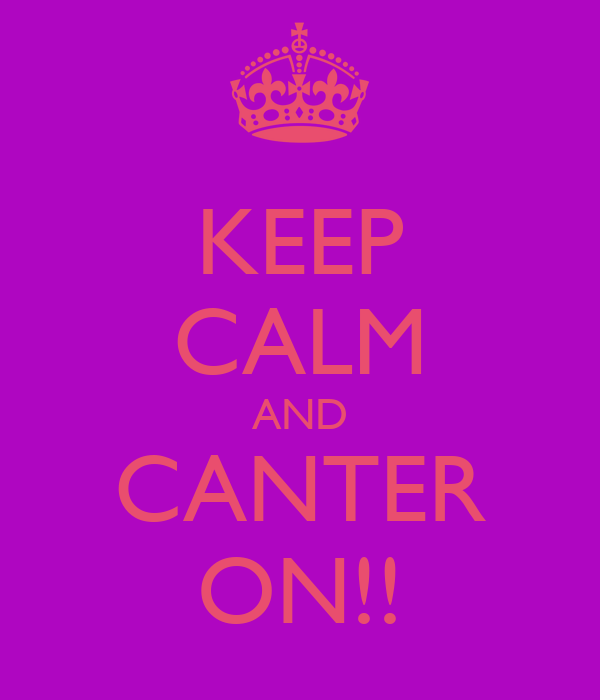 KEEP CALM AND CANTER ON!!