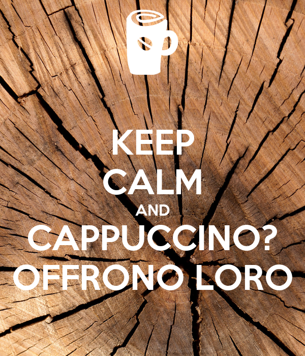 KEEP CALM AND CAPPUCCINO? OFFRONO LORO