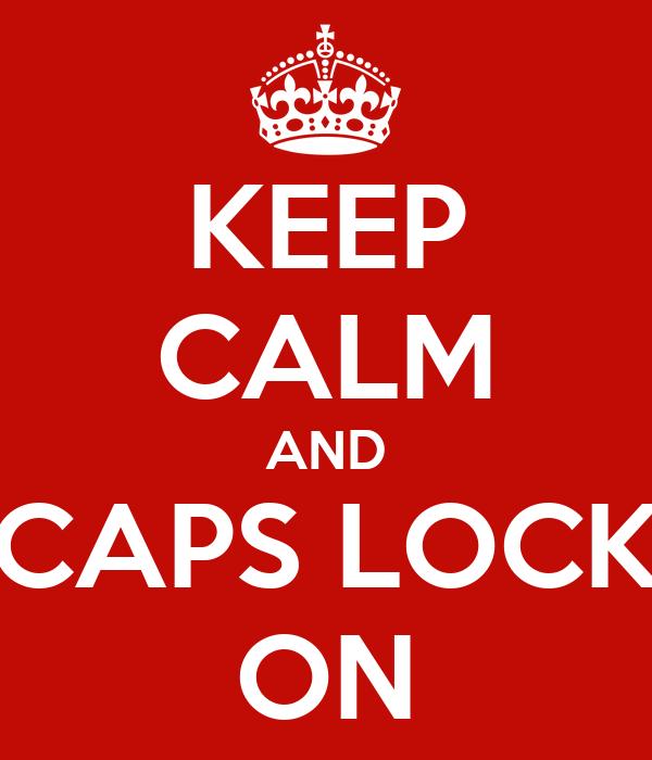 KEEP CALM AND CAPS LOCK ON