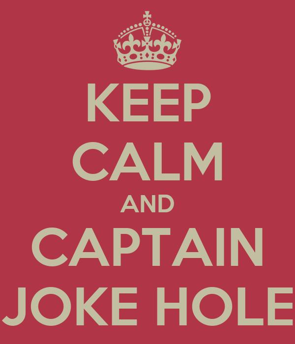 KEEP CALM AND CAPTAIN JOKE HOLE