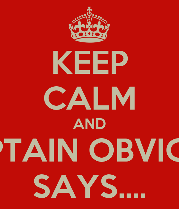 KEEP CALM AND CAPTAIN OBVIOUS  SAYS.…