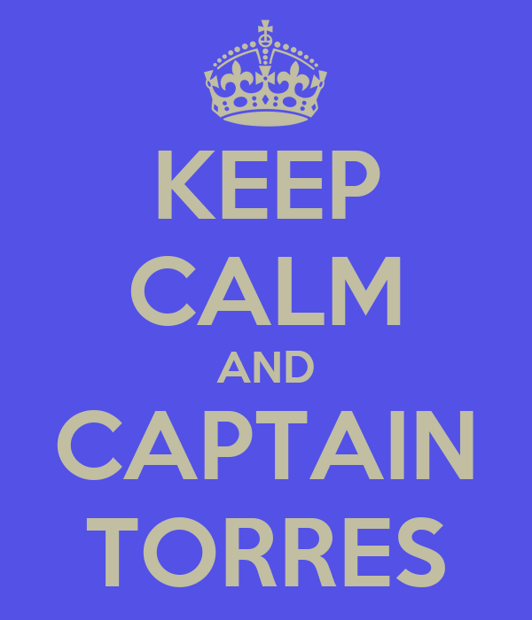 KEEP CALM AND CAPTAIN TORRES