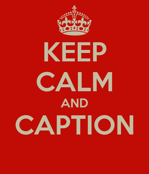 KEEP CALM AND CAPTION