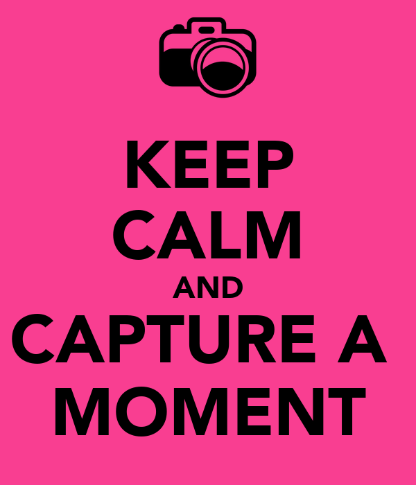 KEEP CALM AND CAPTURE A  MOMENT