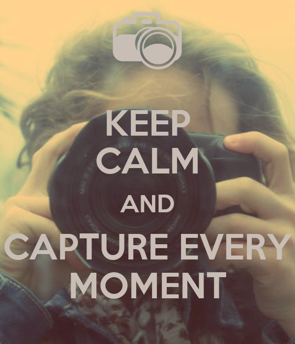 KEEP CALM AND CAPTURE EVERY MOMENT