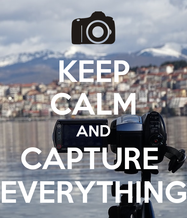 KEEP CALM AND CAPTURE  EVERYTHING