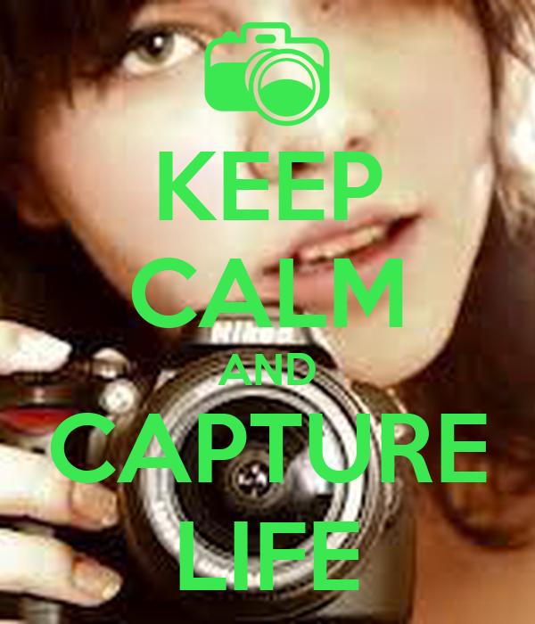 KEEP CALM AND CAPTURE LIFE