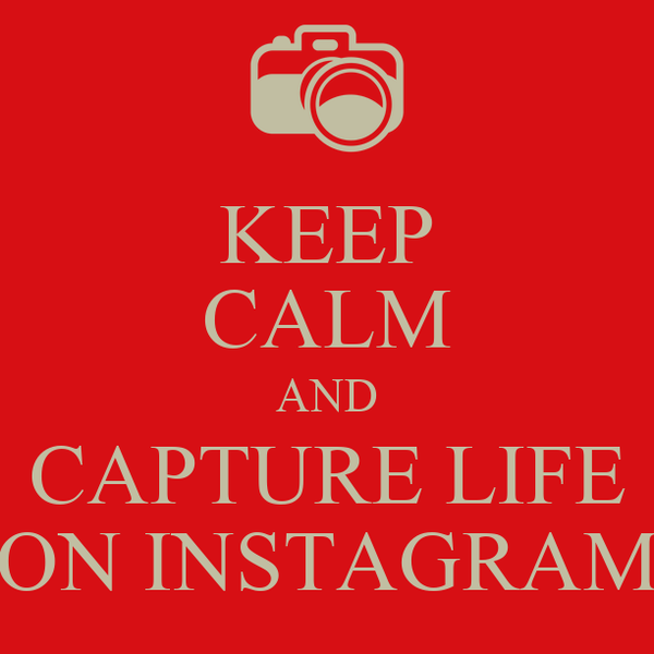 KEEP CALM AND CAPTURE LIFE ON INSTAGRAM