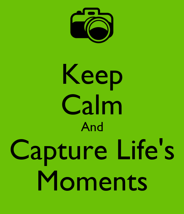 Keep Calm And Capture Life's Moments