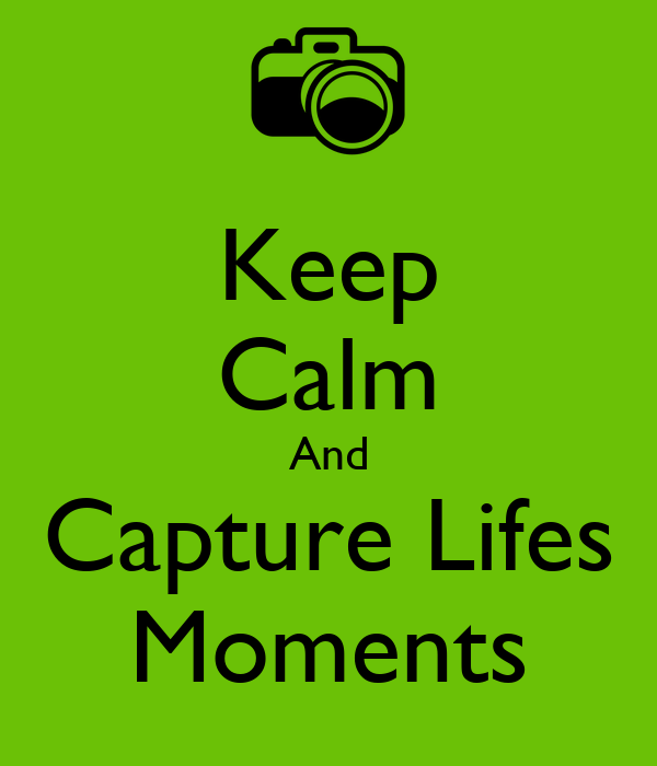 Keep Calm And Capture Lifes Moments