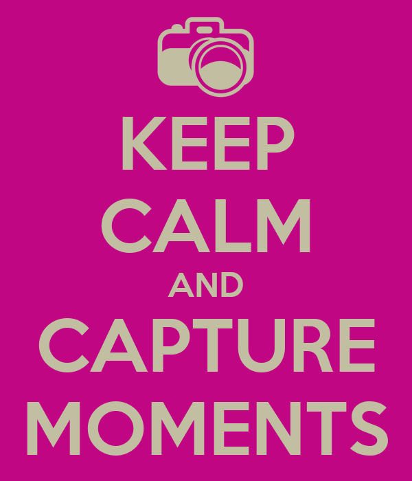 KEEP CALM AND CAPTURE MOMENTS