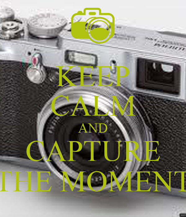 KEEP CALM AND CAPTURE THE MOMENT