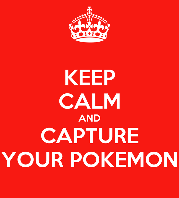 KEEP CALM AND CAPTURE YOUR POKEMON