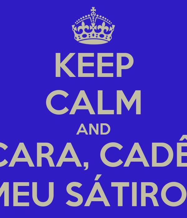 KEEP CALM AND CARA, CADÊ  MEU SÁTIRO?