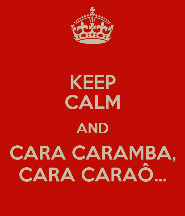 KEEP CALM AND CARA CARAMBA, CARA CARAÔ...